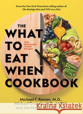 The What to Eat When Cookbook: 125 Deliciously Timed Recipes Michael F., M.D. Roizen Michael Crupain Jim Perko 9781426221033 National Geographic Society