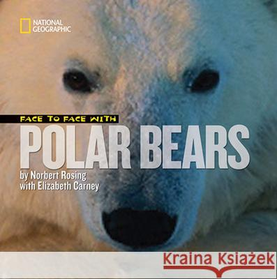 Face to Face with Polar Bears Elizabeth Carney Norbert Rosing 9781426305481