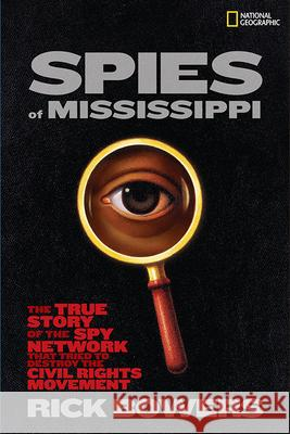 Spies of Mississippi: The True Story of the Spy Network That Tried to Destroy the Civil Rights Movement Rick Bowers Wade Henderson 9781426305955