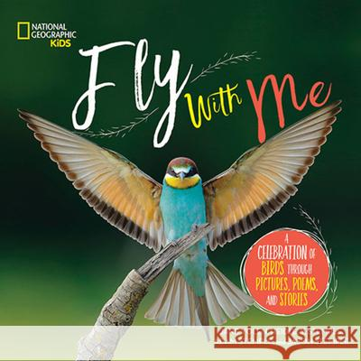 Fly with Me: A Celebration of Birds Through Pictures, Poems, and Stories Jane Yolen Heidi Stemple 9781426331817 National Geographic Society