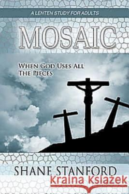 Mosaic : When God Uses All the Pieces - a Lenten Study for Adults Shane Stanford 9781426716287