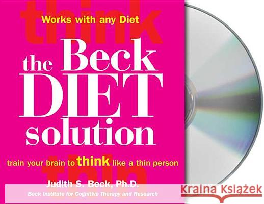 The Beck Diet Solution: Train Your Brain to Think Like a Thin Person - audiobook Judith S. Beck Eliza Foss 9781427202604