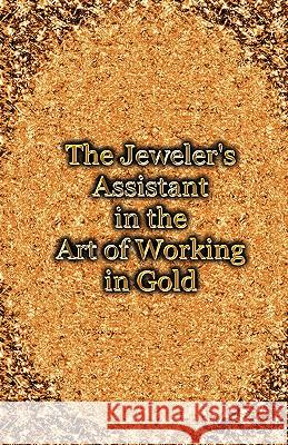 The Jeweler's Assistant in the Art of Working in Gold (Reprint of the 1892 Handbook) George E. Gee 9781427615701