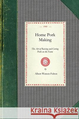 Home Pork Making: The Art of Raising and Curing Pork on the Farm: A Complete Guide for the Farmer, the Country Butcher, and the Suburban Albert Fulton 9781429010580