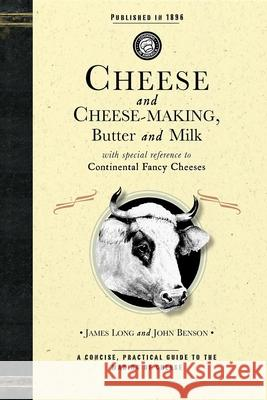 Cheese and Cheese-Making: Butter and Milk, with Special Reference to Continental Fancy Cheeses James Long John Benson 9781429010627