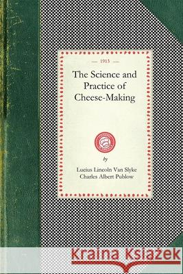 Science and Practice of Cheese-Making: A Treatise on the Manufacture of American Cheddar Cheese and Other Varieties, Intended as a Text-Book for the U Lucius Va Charles Publow 9781429010733