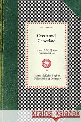 Cocoa and Chocolate: A Short History of Their Production and Use, with Full and Particular Account of Their Properties, and of the Various James Bugbee Walter Baker &. Company 9781429011006
