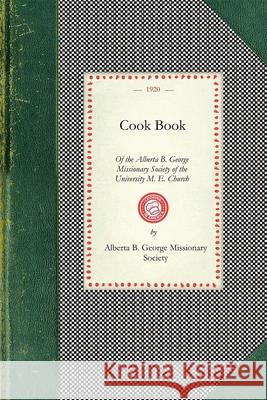 Cook Book of the Alberta B. George B. Albert Alberta B. George Mission Society 9781429011235