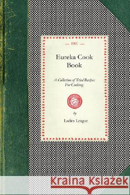 Eureka Cook Book: A Collection of Tried Recipes for Cooking Ladies League First Congregational Churc 9781429011266