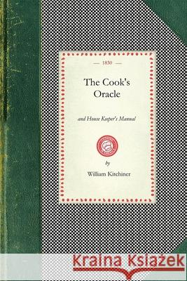 Cook's Oracle: And House Keeper's Manual. Containing Recipes for Cookery, and Directions for Carving..with a Complete System of Cooke William Kitchiner 9781429011495