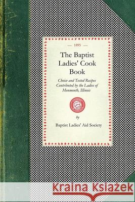 Baptist Ladies' Cook Book: Choice and Tested Recipes Contributed by the Ladies of Monmouth, Ill. Baptist Ladies' Aid Society 9781429011976