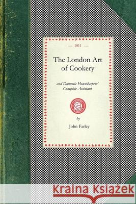 London Art of Cookery: Uniting the Principles of Elegance, Taste, and Economy: And Adapted to the Use of Servants, and Families of Every Desc John Farley 9781429012041