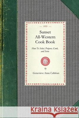 Sunset All-Western Cook Book: How to Select, Prepare, Cook, and Serve All Typically Western Food Products Genevieve Callahan 9781429012263