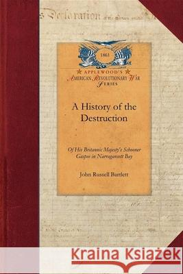 A   History of the Destruction of His Brit: Accompanied by the Correspondence Connected Therewith; The Action of the General Assembly of Rhode Island John Bartlett 9781429019613