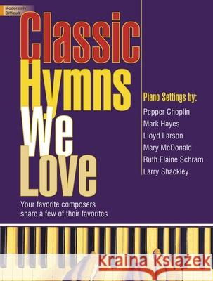 Classic Hymns We Love: Your Favorite Composers Share a Few of Their Favorites Pepper Choplin Mark Hayes Lloyd Larson 9781429123679 Lorenz Publishing Company