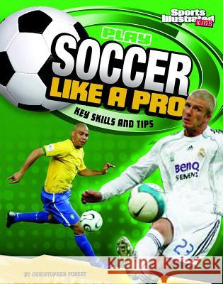 Play Soccer Like a Pro: Key Skills and Tips Christopher Forest 9781429656474