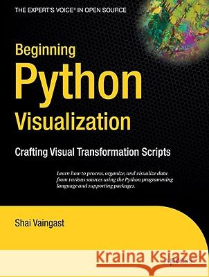Beginning Python Visualization: Crafting Visual Transformation Scripts Shai Vaingast 9781430218432