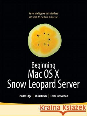 Beginning Mac OS X Snow Leopard Server: From Solo Install to Enterprise Integration Charles Edge John Welch Chris Barker 9781430227724