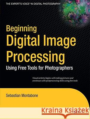 Beginning Digital Image Processing : Using Free Tools for Photographers Sebastian Montabone 9781430228417
