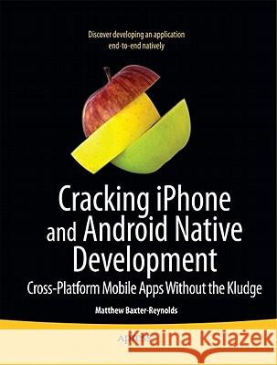 Cracking iPhone and Android Native Development: Cross-Platform Mobile Apps Without the Kludge Matthew Reynolds 9781430231981