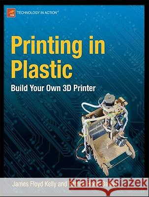 Printing in Plastic : Build Your Own 3D Printer James Floy Patrick Hood-Daniel 9781430234432