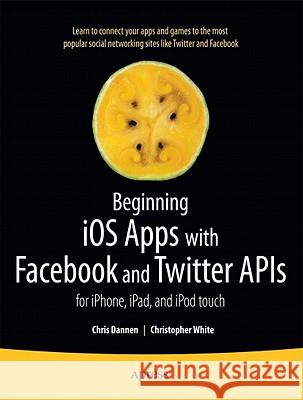 Beginning IOS Apps with Facebook and Twitter APIs: For Iphone, Ipad, and iPod Touch Chris Dannen Christopher White 9781430235422