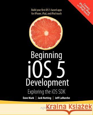 Beginning IOS 5 Development: Exploring the IOS SDK Mark, David; Nutting, Jack; LaMarche, Jeff 9781430236054