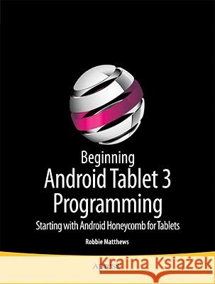 Beginning Android Tablet Programming: Starting with Android Honeycomb for Tablets Robbie Matthews 9781430237839