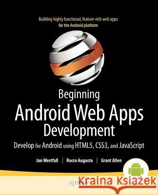 Beginning Android Web Apps Development: Develop for Android Using Html5, Css3, and JavaScript Jon Westfall 9781430239574