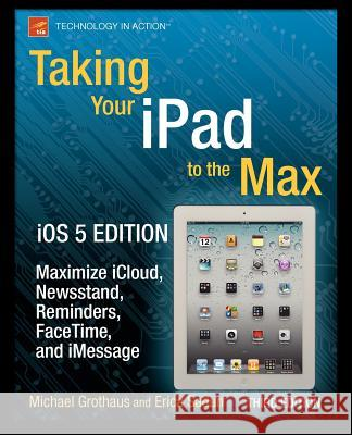 Taking Your iPad to the Max, IOS 5 Edition: Maximize Icloud, Newsstand, Reminders, Facetime, and Imessage Sadun, Erica|||Sande, Steve|||Grothaus, Michael 9781430240686