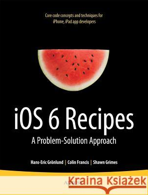 IOS 6 Recipes: A Problem-Solution Approach Shawn Grimes Colin Francis Hans-Eric G 9781430245995