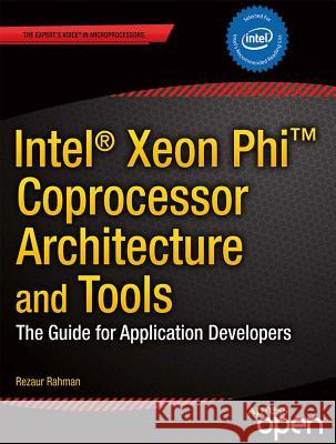 Intel Xeon Phi Coprocessor Architecture and Tools: The Guide for Application Developers Rezaur Rahman 9781430259268
