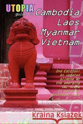 Utopia Guide to Cambodia, Laos, Myanmar & Vietnam (2nd Edition) : Southeast Asia's Gay & Lesbian Scene Including Hanoi, Ho Chi Minh City & Angkor John Goss 9781430300977