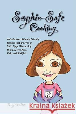 Sophie-Safe Cooking: A Collection of Family Friendly Recipes That Are Free of Milk, Eggs, Wheat, Soy, Peanuts, Tree Nuts, Fish and Shellfis Emily Hendrix 9781430304487