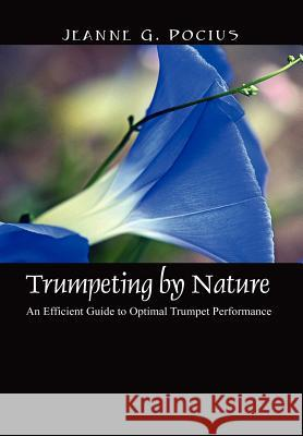 Trumpeting by Nature: An Efficient Guide to Optimal Trumpet Performance Jeanne G. Pocius 9781432703004