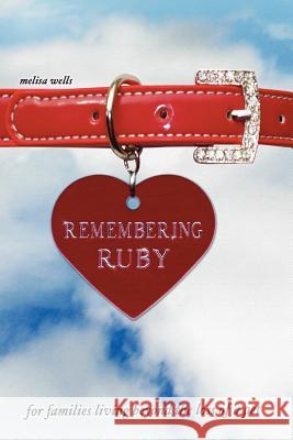 Remembering Ruby : For Families Living Beyond the Loss of a Pet Melisa Wells 9781432703516