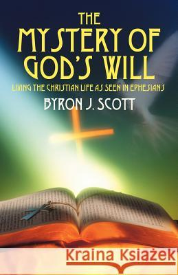 The Mystery of God's Will: Living the Christian Life as Seen in Ephesians Byron J. Scott 9781432704445