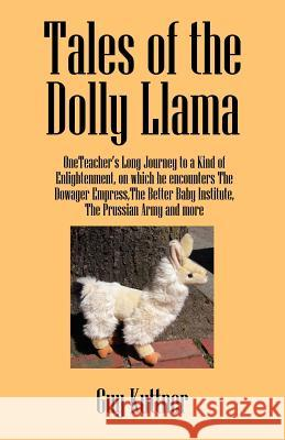 Tales of the Dolly Llama : OneTeacher's Long Journey to a Kind of Enlightenment, on which he encounters The Dowager Empress, The Better Baby Institute, the Prussian Army and more Guy Kuttner 9781432706456