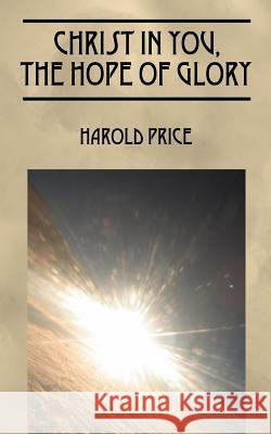 Christ in You, the Hope of Glory: Live Now and Forever Harold Price 9781432709099