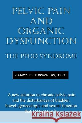 Pelvic Pain and Organic Dysfunction : The Ppod Syndrome - A New Solution to Chronic Pelvic Pain and the Disturbances of Bladder, Bowel, Gynecologic and James E. Brownin 9781432718107