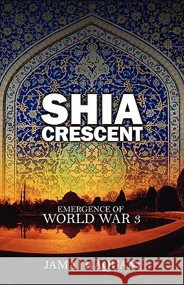 Shia Cresent : Emergence of World War 3 Jamai Haquani 9781432718589