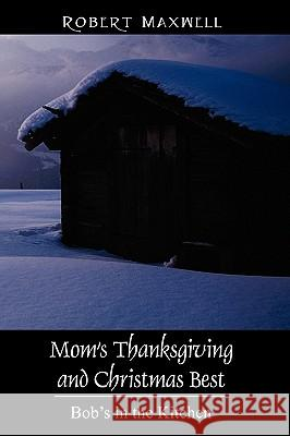 Mom's Thanksgiving and Christmas Best: Bob's in the Kitchen Robert Maxwell 9781432723019