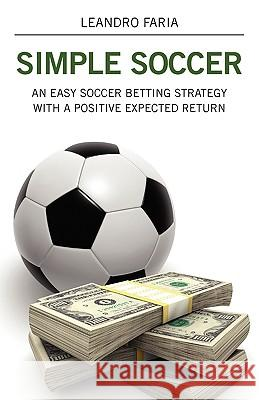 Simple Soccer: An Easy Soccer Betting Strategy with a Positive Expected Return Leandro Faria 9781432730253