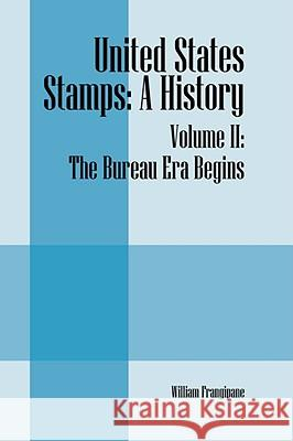 United States Stamps: A History - Volume II: The Bureau Era Begins William Frangipane 9781432730772