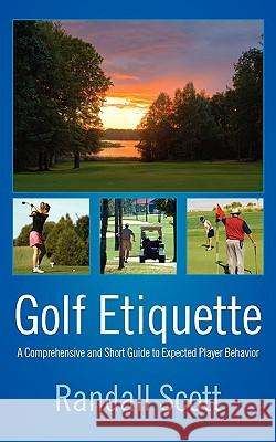 Golf Etiquette : A Comprehensive and Short Guide to Expected Player Behavior Randall Scott 9781432741488 Outskirts Press