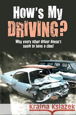 How's My Driving?: Why Every Other Driver Doesn't Seem to Have a Clue! Steve Dziadik 9781432743833