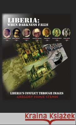 Liberia : When Darkness Falls: Liberia's Conflict Through Images Gregory Himie Stemn 9781432748746