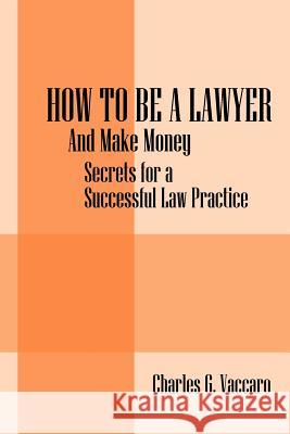 How to Be a Lawyer: And Make Money: Secrets for a Successful Law Practice Charles G. Vaccaro 9781432760403