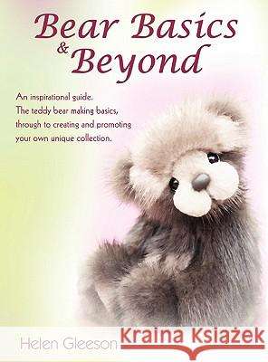Bear Basics & Beyond: An Inspirational Guide. the Teddy Bear Making Basics, Through to Creating and Promoting Your Own Unique Collection. Helen Gleeson 9781432768225