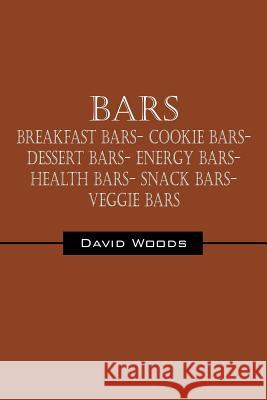 Bars : Breakfast bars- Cookie bars- Dessert bars- Energy bars- Health bars- Snack bars- Veggie bars David Woods 9781432772239